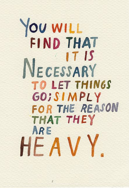 You will find that it is necessary to let things go simply for the reason that they are heavy